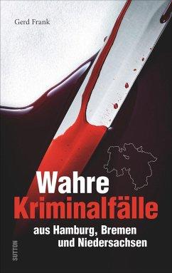 Wahre Kriminalfälle aus Hamburg, Bremen und Niedersachsen - Frank, Gerd