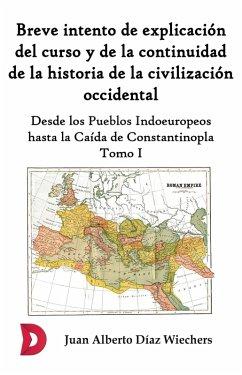Breve intento de explicación del curso y de la continuidad de la historia de la civilización occidental (Tomo I) (eBook, ePUB) - Díaz Wiechers, Juan Alberto