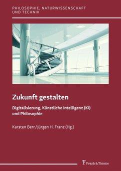 Zukunft gestalten - Digitalisierung, Künstliche Intelligenz (KI) und Philosophie (eBook, PDF)