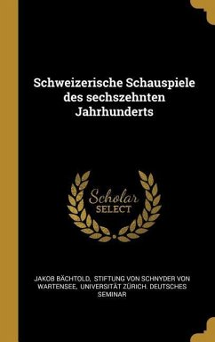Schweizerische Schauspiele des sechszehnten Jahrhunderts