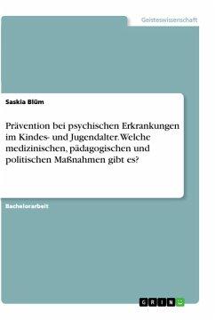Prävention bei psychischen Erkrankungen im Kindes- und Jugendalter. Welche medizinischen, pädagogischen und politischen Maßnahmen gibt es? - Blüm, Saskia