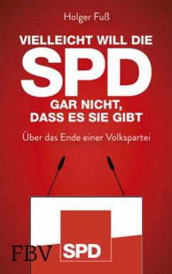 Vielleicht will die SPD gar nicht, dass es sie gibt - Fuß, Holger