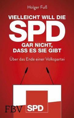 Vielleicht will die SPD gar nicht, dass es sie gibt (eBook, ePUB) - Fuß, Holger
