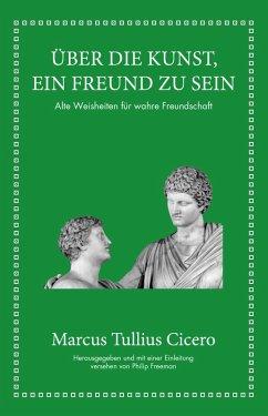 Marcus Tullius Cicero: Über die Kunst ein Freund zu sein (eBook, ePUB) - Cicero, Marcus Tullius; Freeman, Philip