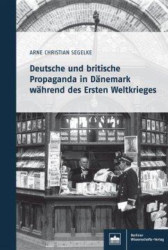 Deutsche und britische Propaganda in Dänemark während des Ersten Weltkrieges (eBook, PDF) - Segelke, Arne Christian