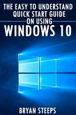 Windows 10. The Easy to Understand Quick Start Guide on Using Windows 10 (eBook, ePUB)