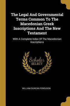 The Legal And Governmental Terms Common To The Macedonian Greek Inscriptions And The New Testament: With A Complete Index Of The Macedonian Inscriptio