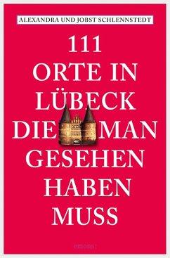 111 Orte in Lübeck, die man gesehen haben muss (eBook, ePUB) - Schlennstedt, Jobst; Schlennstedt, Alexandra
