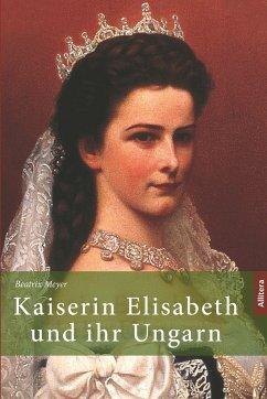 Kaiserin Elisabeth und ihr Ungarn - Meyer, Beatrix