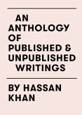 An Anthology of Published & Unpublished Writings by Hassan Khan