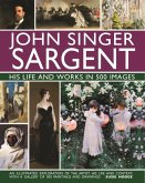 John Singer Sargent: His Life and Works in 500 Images: An Illustrated Exploration of the Artist, His Life and Context, with a Gallery of 300 Paintings