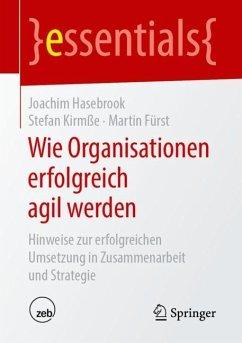 Wie Organisationen erfolgreich agil werden - Hasebrook, Joachim;Kirmße, Stefan;Fürst, Martin