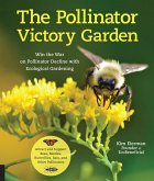 The Pollinator Victory Garden: Win the War on Pollinator Decline with Ecological Gardening; Attract and Support Bees, Beetles, Butterflies, Bats, and