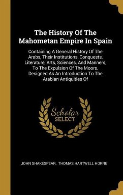 The History Of The Mahometan Empire In Spain: Containing A General History Of The Arabs, Their Institutions, Conquests, Literature, Arts, Sciences, An