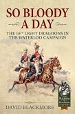 So Bloody a Day: The 16th Light Dragoons in the Waterloo Campaign