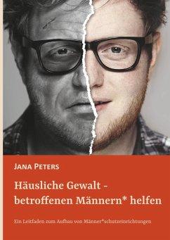 Häusliche Gewalt - betroffenen Männern* helfen (eBook, ePUB) - Peters, Jana