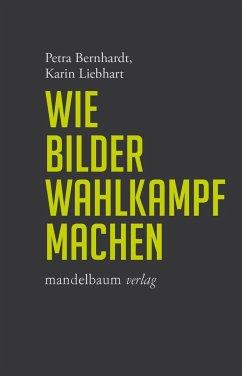 Wie Bilder Wahlkampf machen - Bernhardt, Petra; Liebhart, Karin