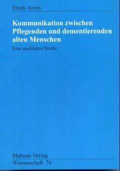 Kommunikation zwischen Pflegenden und dementierenden alten Menschen (Mängelexemplar) - Arens, Frank