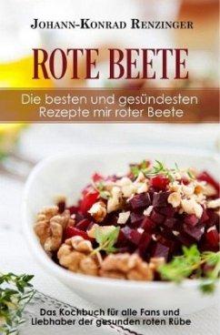 Rote Beete - Die besten und gesündesten Rezepte mir roter Beete - Renzinger, Johann-Konrad