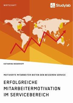 Erfolgreiche Mitarbeitermotivation im Servicebereich. Motivierte Mitarbeiter bieten den besseren Service (eBook, PDF)