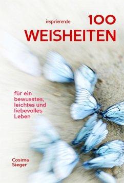100 inspirierende Weisheiten für ein bewusstes, leichtes und liebevolles Leben! (eBook, ePUB) - Sieger, Cosima