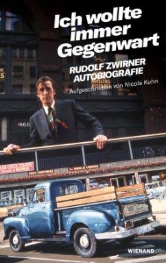 Rudolf Zwirner. Ich wollte immer Gegenwart - Zwirner, Rudolf; Kuhn, Nicola