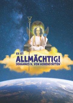 Er ist Allmächtig! (eBook, ePUB) - Hohenstätten, Johannes H. von