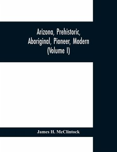 Arizona, prehistoric, aboriginal, pioneer, modern; the nation's youngest commonwealth within a land of ancient culture (Volume I) - H. McClintock, James