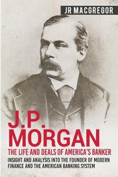 J.P. Morgan - The Life and Deals of America's Banker - MacGregor, J. R.