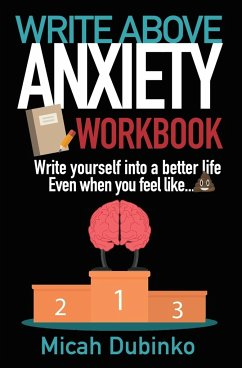 Write Above Anxiety Workbook Write yourself into a better life, Even when you feel like...