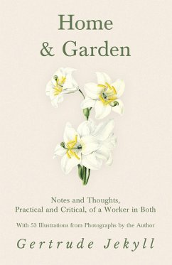 Home and Garden - Notes and Thoughts, Practical and Critical, of a Worker in Both - With 53 Illustrations from Photographs by the Author