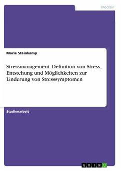 Stressmanagement. Definition von Stress, Entstehung und Möglichkeiten zur Linderung von Stresssymptomen