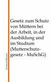 Gesetz zum Schutz von Müttern bei der Arbeit, in der Ausbildung und im Studium (Mutterschutzgesetz - MuSchG) (eBook, ePUB)
