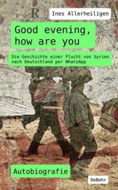 Good evening, how are you - Die Geschichte einer Flucht von Syrien nach Deutschland per WhatsApp - Autobiografie - Allerheiligen, Ines