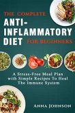 The Complete Anti-Inflammatory Diet for Beginners: A Stress –Free Meal Plan with Simple Recipes to Heal the Immune System (eBook, ePUB)
