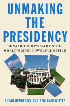 Unmaking the Presidency - Hennessey, Susan; Wittes, Benjamin