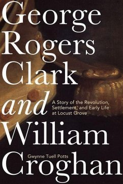 George Rogers Clark and William Croghan: A Story of the Revolution, Settlement, and Early Life at Locust Grove - Potts, Gwynne Tuell