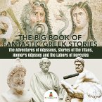 The Big Book of Fantastic Greek Stories : The Adventures of Odysseus, Stories of the Titans, Homer's Odyssey and the Labors of Hercules   Greek Mythology Books for Kids Junior Scholars Edition   Children's Greek & Roman Books (eBook, ePUB)