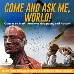 Come and Ask Me, World! : Quizzes on Math, Anatomy, Geography and History   Quiz Book for Kids Junior Scholars Edition   Children's Questions & Answer Game Books (eBook, ePUB) - Baby