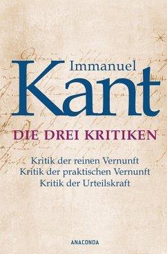 Die drei Kritiken - Kritik der reinen Vernunft. Kritik der praktischen Vernunft. Kritik der Urteilskraft (eBook, ePUB) - Kant, Immanuel