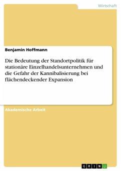 Die Bedeutung der Standortpolitik für stationäre Einzelhandelsunternehmen und die Gefahr der Kannibalisierung bei flächendeckender Expansion (eBook, PDF) - Hoffmann, Benjamin