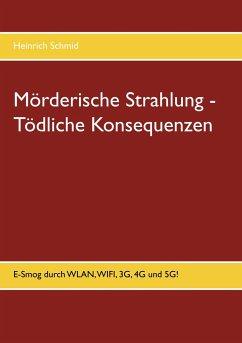 Mörderische Strahlung - Tödliche Konsequenzen - Schmid, Heinrich