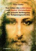 Das Leben des Juden Jesus' und Paulus' Christentum: die grösste Verbiegung der Religionsgeschichte