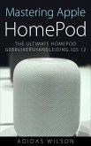 Mastering Apple HomePod: The Ultimate HomePod Gebruikershandleiding IOS 12 (eBook, ePUB)