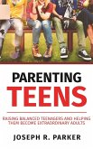 Parenting Teens: Raising Balanced Teenagers and Helping them Become Extraordinary Adults