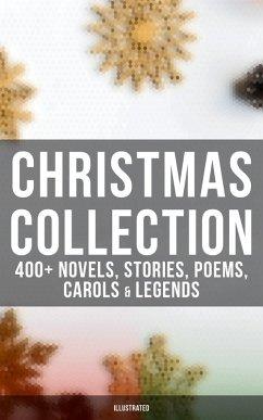 Christmas Collection: 400+ Novels, Stories, Poems, Carols & Legends (Illustrated) (eBook, ePUB)