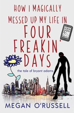 How I Magically Messed Up My Life in Four Freakin' Days - Megan, O'Russell
