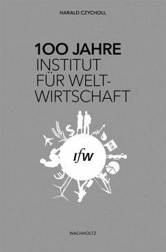 100 Jahre Institut für Weltwirtschaft (eBook, ePUB) - Czycholl, Harald