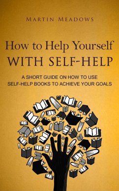 How to Help Yourself With Self-Help: A Short Guide on How to Use Self-Help Books to Achieve Your Goals (eBook, ePUB)