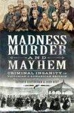 Madness, Murder and Mayhem: Criminal Insanity in Victorian & Edwardian Britain